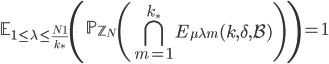 \displaystyle \mathbb{E}_{1 \leq \lambda \leq \frac{N_1}{k_{\ast}}}\left(\mathbb{P}_{\mathbb{Z}_N}\left( \bigcap_{m=1}^{k_{\ast}}E_{\mu \lambda m}(k, \delta, \mathcal{B})\right) \right)=1