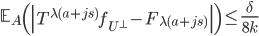 \displaystyle \mathbb{E}_A\left(\left|T^{\lambda(a+js)}f_{U^{\perp}}-F_{\lambda (a+js)}\right|\right) \leq \frac{\delta}{8k}