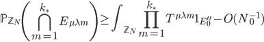 \displaystyle \mathbb{P}_{\mathbb{Z}_N}\left( \bigcap_{m=1}^{k_{\ast}}E_{\mu \lambda m}\right) \geq \int_{\mathbb{Z}_N}\prod_{m=1}^{k_{\ast}}T^{\mu \lambda m}\mathbf{1}_{E_0''} - O(N_0^{-1})