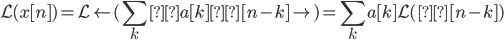 \displaystyle \mathcal L(x[n]) = \mathcal L\left(\sum_k  a[k] δ[n-k]\right) = \sum_k a[k] \mathcal L(δ[n-k])