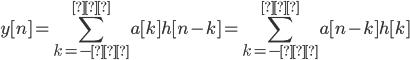 \displaystyle \mathcal y[n] = \sum_{k=-∞}^{∞} a[k] h[n-k]=\sum_{k=-∞}^{∞} a[n-k] h[k]