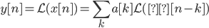 \displaystyle \mathcal y[n] = L(x[n]) = \sum_k a[k] \mathcal L(δ[n-k])