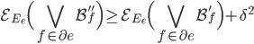 \displaystyle \mathcal{E}_{E_e}\Bigl( \bigvee_{f \in \partial e}\mathcal{B}_f''\Bigr) \geq \mathcal{E}_{E_e}\Bigl( \bigvee_{f \in \partial e}\mathcal{B}_f'\Bigr) + \delta^2