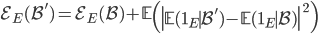 \displaystyle \mathcal{E}_E(\mathcal{B}') = \mathcal{E}_E(\mathcal{B})+\mathbb{E}\left(\left|\mathbb{E}(\mathbf{1}_E \mid \mathcal{B'})-\mathbb{E}(\mathbf{1}_E\mid \mathcal{B})\right|^2\right)
