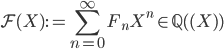 \displaystyle \mathcal{F}(X) := \sum_{n=0}^{\infty}F_nX^n \in \mathbb{Q}( \! (X) \! )