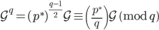 \displaystyle \mathcal{G}^q = (p^{\ast})^{\frac{q-1}{2}}\mathcal{G} \equiv \left( \frac{p^{\ast}}{q} \right) \mathcal{G} \pmod{q}