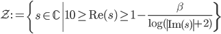 \displaystyle \mathcal{Z}:=\left\{ s \in \mathbb{C} \left| 10 \geq \mathrm{Re}(s) \geq 1-\frac{\beta}{\log(\left|\mathrm{Im}(s)\right|+2)}\right\}\right.