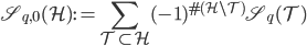 \displaystyle \mathfrak{S}_{q, 0}(\mathcal{H}) := \sum_{\mathcal{T} \subset \mathcal{H}}(-1)^{\#(\mathcal{H}\setminus \mathcal{T})}\mathfrak{S}_q(\mathcal{T})
