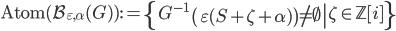 \displaystyle \mathrm{Atom}(\mathcal{B}_{\varepsilon, \alpha}(G)):=\left\{G^{-1}\left.\left(\varepsilon(S+\zeta+\alpha)\right) \neq \emptyset \right|\zeta\in\mathbb{Z}[i]\right\}