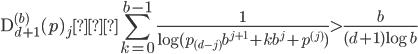 \displaystyle \mathrm{D}_{d+1}^{(b)}(p)_j ≒ \sum_{k=0}^{b-1}\frac{1}{\log (p_{(d-j)}b^{j+1}+kb^j + p^{(j)})} > \frac{b}{(d+1)\log b}