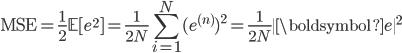 \displaystyle \mathrm{MSE}=\frac{1}{2}\mathbb{E}[e^2]=\frac{1}{2N}\sum_{i=1}^N(e^{(n)})^2=\frac{1}{2N}\|\boldsymbol{e}\|^2