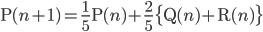 \displaystyle \mathrm{P}(n+1)=\frac{1}{5} \mathrm{P}(n)+\frac{2}{5} \bigl\{ \mathrm{Q}(n)+\mathrm{R}(n)\bigr\}