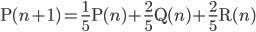 \displaystyle \mathrm{P}(n+1)=\frac{1}{5} \mathrm{P}(n)+\frac{2}{5} \mathrm{Q}(n)+\frac{2}{5} \mathrm{R}(n)