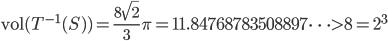 \displaystyle \mathrm{vol}(T^{-1}(S))=\frac{8\sqrt{2}}{3}\pi = 11.84768783508897\cdots > 8=2^3