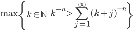 \displaystyle \max \left\{k \in \mathbb{N} \left| k^{-n} > \sum_{j=1}^{\infty}(k+j)^{-n}\right\}\right.
