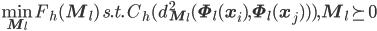 \displaystyle \min_{{\bf M}_l}F_h({\bf M}_l) \hspace{1ex} s.t. \hspace{1ex} C_h(d_{{\bf M}_l}^2 ({\bf \Phi}_l( {\bf x}_i ) , {\bf \Phi}_l( {\bf x}_j ))) , {\bf M}_l \succeq 0