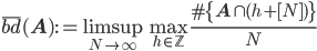 \displaystyle \overline{bd}(\mathbf{A}) := \limsup_{N \to \infty}\max_{h \in \mathbb{Z}}\frac{\#\{\mathbf{A} \cap (h+[N])\}}{N}