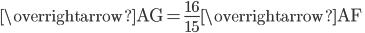 \displaystyle \overrightarrow{\mathrm{AG}}=\frac{16}{15}\overrightarrow{\mathrm{AF}}\;