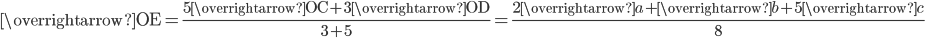 \displaystyle \overrightarrow{\mathrm{OE}}=\frac{5\overrightarrow{\mathrm{OC}}+3\overrightarrow{\mathrm{OD}}}{3+5}=\frac{2\overrightarrow{a}+\overrightarrow{b}+5\overrightarrow{c}}{8}\;