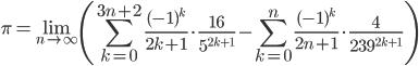 \displaystyle \pi = \lim_{n \to \infty} \left( \sum_{k=0}^{3n+2}\frac{(-1)^k}{2k+1}\cdot \frac{16}{5^{2k+1}} - \sum_{k=0}^n\frac{(-1)^k}{2n+1}\cdot \frac{4}{239^{2k+1}} \right)