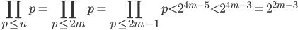 \displaystyle \prod_{p \leq n}p = \prod_{p \leq 2m}p=\prod_{p \leq 2m-1}p < 2^{4m-5} < 2^{4m-3}=2^{2m-3}
