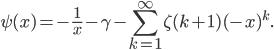 \displaystyle \psi (x) = -\frac{1}{x}-\gamma -\sum_{k=1}^{\infty}\zeta (k+1)(-x)^k.