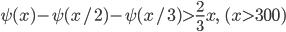 \displaystyle \psi (x) - \psi (x/2) - \psi (x/3) > \frac{2}{3}x, \ \ (x > 300)