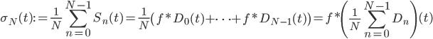 \displaystyle \sigma_N(t):=\frac{1}{N}\sum_{n=0}^{N-1}S_n(t)=\frac{1}{N}\left(f*D_0(t)+\cdots+f*D_{N-1}(t)\right)=f*\left(\frac{1}{N}\sum_{n=0}^{N-1}D_n\right)(t)
