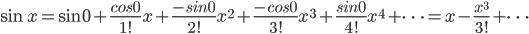 \displaystyle \sin x = \sin 0 + \frac{cos 0}{1!}x + \frac{-sin 0}{2!}x^{2} + \frac{-cos 0}{3!}x^{3} + \frac{sin 0}{4!}x^{4} + \cdots = x - \frac{x^{3}}{3!}+\cdots