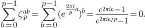 \displaystyle \sum_{b=0}^{p-1}\zeta_p^{ab} = \sum_{b=0}^{p-1}(e^{\frac{2\pi i}{p}a})^b = \frac{e^{2\pi i a}-1}{e^{2\pi ia/p}-1} = 0.
