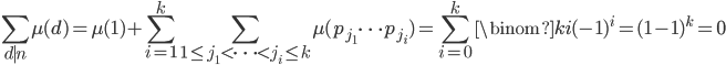 \displaystyle \sum_{d \mid n} \mu (d) = \mu (1) + \sum_{i=1}^{k}\sum_{1 \leq j_1 < \cdots < j_i \leq k}\mu (p_{j_1} \cdots p_{j_i}) = \sum_{i=0}^k \binom{k}{i} (-1)^i = (1-1)^k = 0