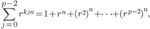 \displaystyle \sum_{j=0}^{p-2} r^{k_j n} = 1 + r^n + (r^2)^n + \dots + (r^{p-2})^n,