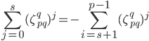 \displaystyle \sum_{j=0}^s(\zeta_{pq}^q)^j = -\sum_{i=s+1}^{p-1}(\zeta_{pq}^q)^j