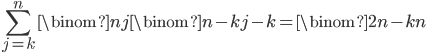\displaystyle \sum_{j=k}^n\binom{n}{j}\binom{n-k}{j-k} = \binom{2n-k}{n}