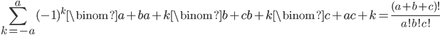 \displaystyle \sum_{k=-a}^a(-1)^k\binom{a+b}{a+k}\binom{b+c}{b+k}\binom{c+a}{c+k} = \frac{(a+b+c)!}{a!b!c!}