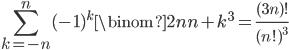 \displaystyle \sum_{k=-n}^n(-1)^k\binom{2n}{n+k}^3 = \frac{(3n)!}{(n!)^3}