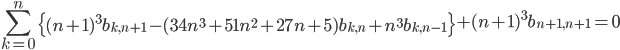 \displaystyle \sum_{k=0}^n\left\{ (n+1)^3b_{k, n+1}-(34n^3+51n^2+27n+5)b_{k, n}+n^3b_{k, n-1}\right\} +(n+1)^3b_{n+1, n+1}=0