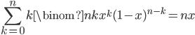\displaystyle \sum_{k=0}^nk\binom{n}{k}x^k(1-x)^{n-k} = nx