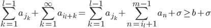 \displaystyle \sum_{k=1}^{l-1}a_{j_k}+\sum_{k=1}^{\infty}a_{i_l+k} = \sum_{k=1}^{l-1}a_{j_k} + \sum_{n=i_l+1}^{m-1}a_n + \sigma \geq b+\sigma