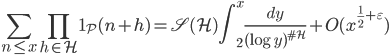 \displaystyle \sum_{n \leq x}\prod_{h \in \mathcal{H}}\mathbf{1}_{\mathcal{P}}(n+h)=\mathfrak{S}(\mathcal{H})\int_2^x\frac{dy}{(\log y)^{\#\mathcal{H}}}+O(x^{\frac{1}{2}+\varepsilon})