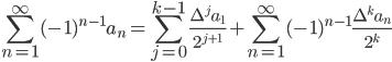 \displaystyle \sum_{n=1}^{\infty}(-1)^{n-1}a_n = \sum_{j=0}^{k-1}\frac{\Delta^j a_1}{2^{j+1}}+\sum_{n=1}^{\infty}(-1)^{n-1}\frac{\Delta^ka_n}{2^k}