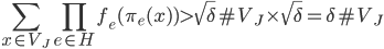 \displaystyle \sum_{x \in V_J}\prod_{e \in H}f_e(\pi_e(x) ) > \sqrt{\delta}\#V_J \times \sqrt{\delta} = \delta \#V_J