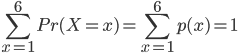 \displaystyle \sum_{x=1}^6 Pr(X = x)= \sum_{x=1}^6 p(x) =1