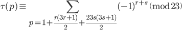 \displaystyle \tau (p) \equiv \sum_{p=1+\frac{r(3r+1)}{2}+\frac{23s(3s+1)}{2}}(-1)^{r+s} \pmod{23}