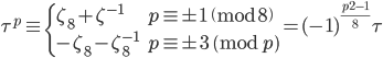 \displaystyle \tau^p \equiv \begin{cases} \zeta_8+\zeta^{-1} & p \equiv \pm 1 \pmod{8} \\ -\zeta_8-\zeta_8^{-1} & p \equiv \pm 3 \pmod{p} \end{cases} = (-1)^{\frac{p^2-1}{8}}\tau