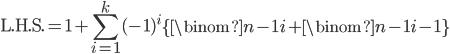 \displaystyle \text{L.H.S.} = 1+\sum_{i=1}^k(-1)^i\left\{ \binom{n-1}{i}+\binom{n-1}{i-1} \right\}