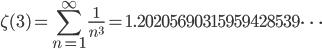 \displaystyle \zeta (3) = \sum_{n=1}^{\infty}\frac{1}{n^3}=1.20205690315959428539\dots
