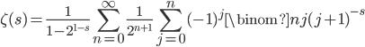\displaystyle \zeta (s) = \frac{1}{1-2^{1-s}}\sum_{n=0}^{\infty}\frac{1}{2^{n+1}}\sum_{j=0}^n(-1)^{j}\binom{n}{j}(j+1)^{-s}