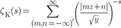 \displaystyle \zeta_{\mathrm{K}}(s)=\sum_{(m,n=-\infty)'}^{\infty} \left(\frac{|mz+n|}{\sqrt{y}}\right)^{-s}