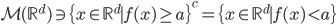 \displaystyle {\cal M}(\mathbb{R}^d) \ni \{ x \in \mathbb{R}^{d} \mid f(x) \geq a \}^c=\{ x \in \mathbb{R}^{d} \mid f(x) < a \}